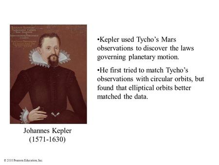 © 2010 Pearson Education, Inc. Kepler used Tycho's Mars observations to discover the laws governing planetary motion. He first tried to match Tycho's observations.
