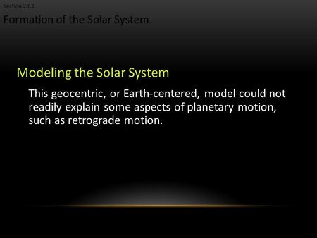 Formation of the Solar System Section 28.1 Modeling the Solar System This geocentric, or Earth-centered, model could not readily explain some aspects of.
