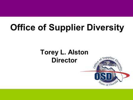 "THE STATE OF OSD "" Striving for OSD 2010"" OSD 2010 PLAN Torey L. Alston Director Office of Supplier Diversity."