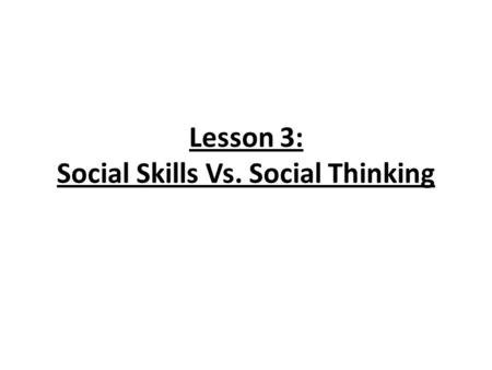 "Lesson 3: Social Skills Vs. Social Thinking. Learn the difference between learning social expectations to fit different settings and learning to ""think."
