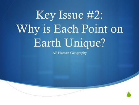  Key Issue #2: Why is Each Point on Earth Unique? AP Human Geography.