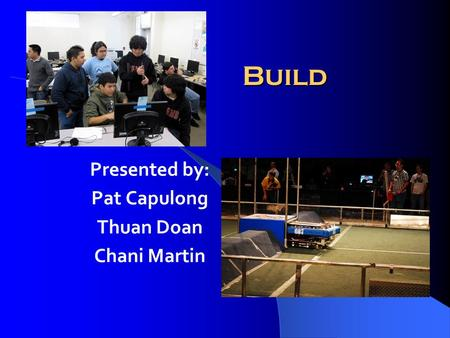 Build Presented by: Pat Capulong Thuan Doan Chani Martin.