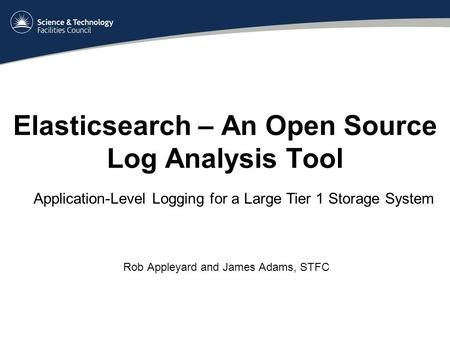 Elasticsearch – An Open Source Log Analysis Tool Rob Appleyard and James Adams, STFC Application-Level Logging for a Large Tier 1 Storage System.