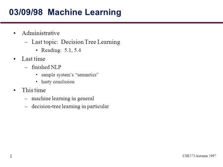 CSE573 Autumn 1997 1 03/09/98 Machine Learning Administrative –Last topic: Decision Tree Learning Reading: 5.1, 5.4 Last time –finished NLP sample system's.