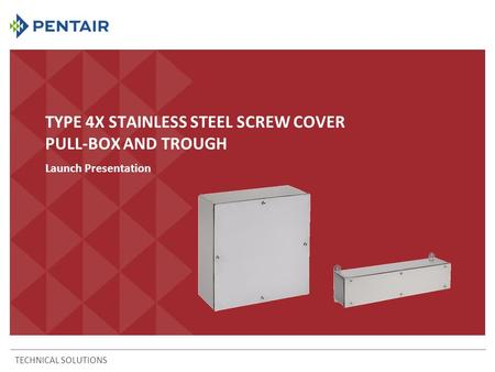 TYPE 4X STAINLESS STEEL SCREW COVER PULL-BOX AND TROUGH Launch Presentation TECHNICAL SOLUTIONS.