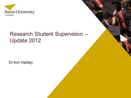 Research Student Supervision – Update 2012 Dr Ann Hartley.