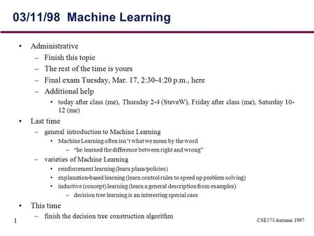 CSE573 Autumn 1997 1 03/11/98 Machine Learning Administrative –Finish this topic –The rest of the time is yours –Final exam Tuesday, Mar. 17, 2:30-4:20.