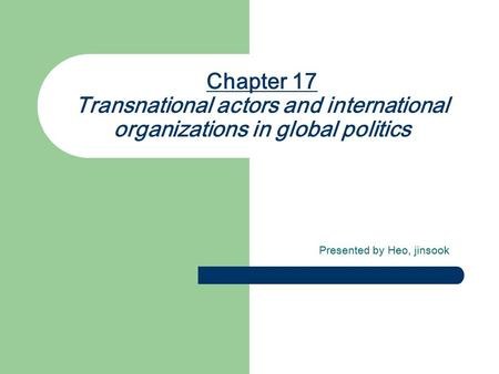 Chapter 17 Transnational actors and international organizations in global politics Presented by Heo, jinsook.