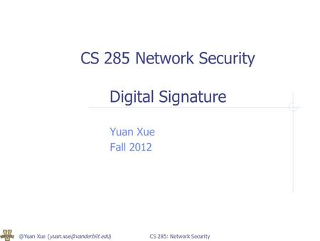 @Yuan Xue 285: Network Security CS 285 Network Security Digital Signature Yuan Xue Fall 2012.