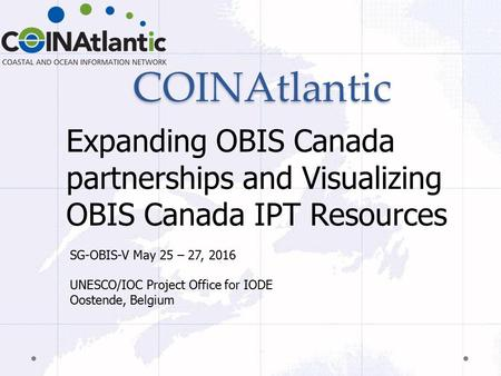 COINAtlantic Expanding OBIS Canada partnerships and Visualizing OBIS Canada IPT Resources SG-OBIS-V May 25 – 27, 2016 UNESCO/IOC Project Office for IODE.