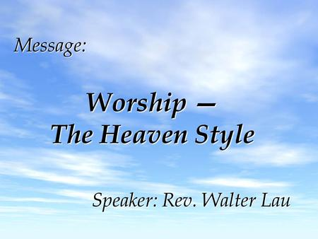 Message: Worship — The Heaven Style Speaker: Rev. Walter Lau.