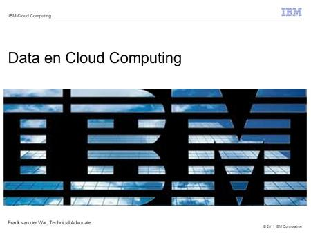 © 2011 IBM Corporation IBM Cloud Computing Data en Cloud Computing Frank van der Wal, Technical Advocate.