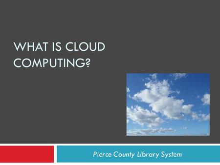 WHAT IS CLOUD COMPUTING? Pierce County Library System.