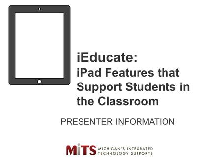 IEducate: iPad Features that Support Students in the Classroom PRESENTER INFORMATION.