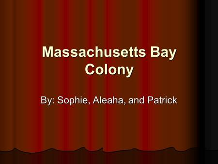 Massachusetts Bay Colony By: Sophie, Aleaha, and Patrick.