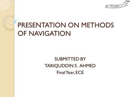 PRESENTATION ON METHODS OF NAVIGATION SUBMITTED BY TARIQUDDIN S. AHMED Final Year, ECE.
