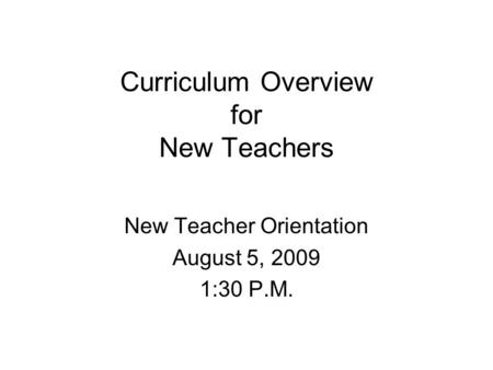 Curriculum Overview for New Teachers New Teacher Orientation August 5, 2009 1:30 P.M.