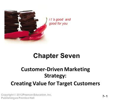 7- 1 Copyright © 2012Pearson Education, Inc. Publishing as Prentice Hall i t 's good and good for you Chapter Seven Customer-Driven Marketing Strategy: