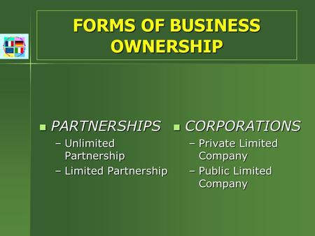FORMS OF BUSINESS OWNERSHIP PARTNERSHIPS PARTNERSHIPS –Unlimited Partnership –Limited Partnership CORPORATIONS CORPORATIONS –Private Limited Company –Public.