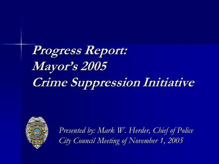 Progress Report: Mayor's 2005 Crime Suppression Initiative Presented by: Mark W. Herder, Chief of Police City Council Meeting of November 1, 2005.