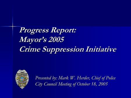Progress Report: Mayor's 2005 Crime Suppression Initiative Presented by: Mark W. Herder, Chief of Police City Council Meeting of October 18, 2005.