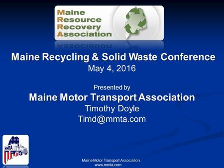 Maine Motor Transport Association www.mmta.com Maine Recycling & Solid Waste Conference May 4, 2016 Presented by Maine Motor Transport Association Timothy.