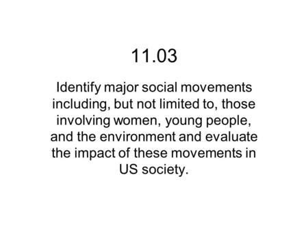 11.03 Identify major social movements including, but not limited to, those involving women, young people, and the environment and evaluate the impact of.