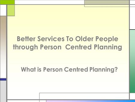 Better Services To Older People through Person Centred Planning What is Person Centred Planning?