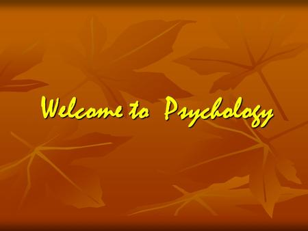 Welcome to Psychology. What is Psychology Psychology – is the scientific study of behavior and mental processes Psychology – is the scientific study of.