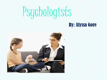 Psychologists By: Alyssa Gore. Psychologists   science/psychologists.htm.