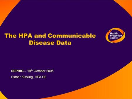 The HPA and Communicable Disease Data SEPHIG – 19 th October 2005 Esther Kissling, HPA SE.