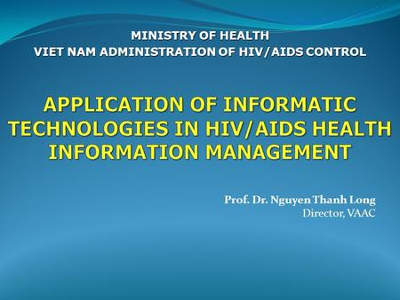 Prof. Dr. Nguyen Thanh Long Director, VAAC MINISTRY OF HEALTH VIET NAM ADMINISTRATION OF HIV/AIDS CONTROL.