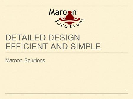 DETAILED DESIGN EFFICIENT AND SIMPLE Maroon Solutions 1.