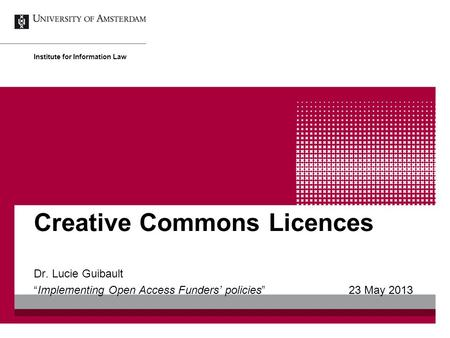 "Creative Commons Licences Dr. Lucie Guibault ""Implementing Open Access Funders' policies"" 23 May 2013 Institute for Information Law."