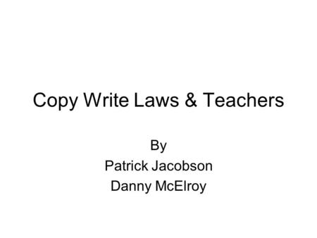 Copy Write Laws & Teachers By Patrick Jacobson Danny McElroy.