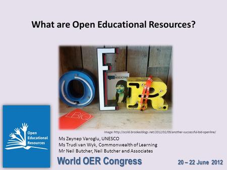World OER Congress 20 – 22 June 2012 What are Open Educational Resources? Ms Zeynep Varoglu, UNESCO Ms Trudi van Wyk, Commonwealth of Learning Mr Neil.