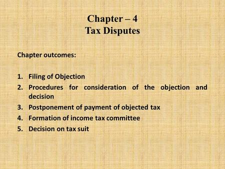 Chapter – 4 Tax Disputes Chapter outcomes: 1.Filing of Objection 2.Procedures for consideration of the objection and decision 3.Postponement of payment.