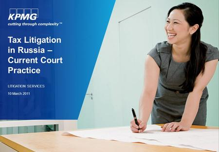 Tax Litigation in Russia – Current Court Practice LITIGATION SERVICES 10 March 2011.
