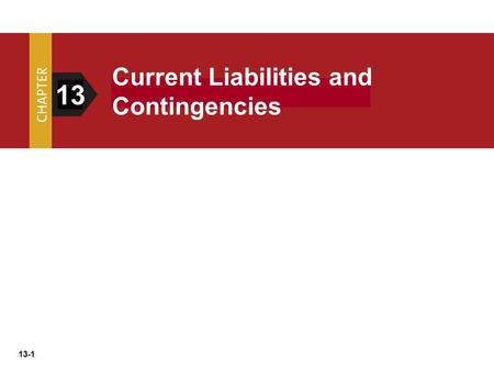 "13-1 13 Current Liabilities and Contingencies. 13-2 What is a Liability? FASB, defines liabilities as: ""Probable Future Sacrifices of Economic Benefits."
