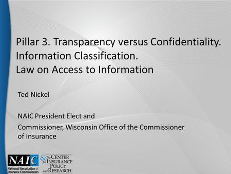 Pillar 3. Transparency versus Confidentiality. Information Classification. Law on Access to Information Ted Nickel NAIC President Elect and Commissioner,