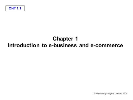 © Marketing Insights Limited 2004 OHT 1.1 Chapter 1 Introduction to e-business and e-commerce.