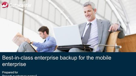 Best-in-class enterprise backup for the mobile enterprise Prepared for [Insert customer name] [Date}