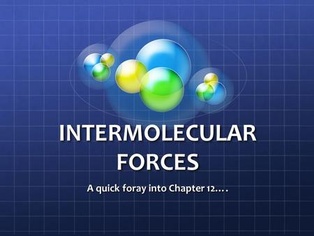 INTERMOLECULAR FORCES A quick foray into Chapter 12….