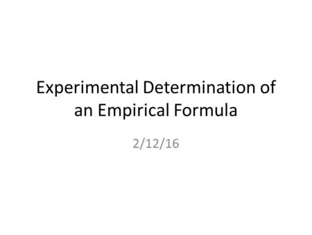 Experimental Determination of an Empirical Formula 2/12/16.