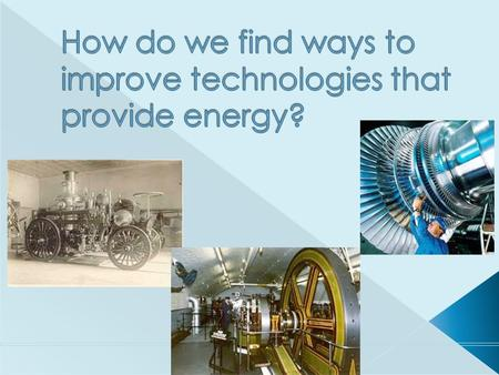  Steam Engines  Steam Turbine Engines  Sources of Energy for Modern Technologies  Internal Combustion Engines.