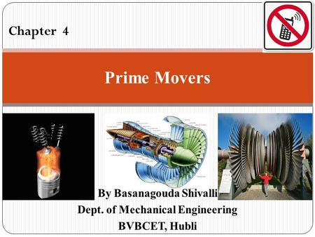By Basanagouda Shivalli Dept. of Mechanical <strong>Engineering</strong> BVBCET, Hubli Chapter 4 Prime Movers.