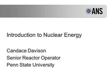 Introduction to Nuclear Energy Candace Davison Senior Reactor Operator Penn State University.