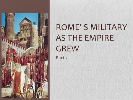 Part 2 ROME' S MILITARY AS THE EMPIRE GREW. AS ROMAN POWER GREW… As the empire expanded, it was important that Rome had a very strong military to take.