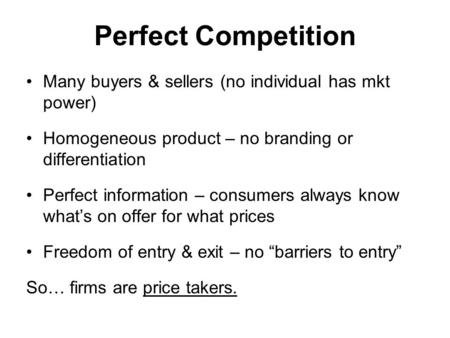 Perfect Competition Many buyers & sellers (no individual has mkt power) Homogeneous product – no branding or differentiation Perfect information – consumers.