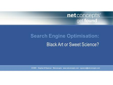 © 2005 Stephan M Spencer Netconcepts  Search Engine Optimisation: Black Art or Sweet Science?